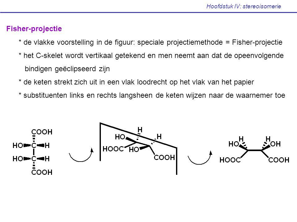 Hoofdstuk IV: stereoisomerie Fisher-projectie * de vlakke voorstelling in de figuur: speciale projectiemethode = Fisher-projectie * het C-skelet wordt