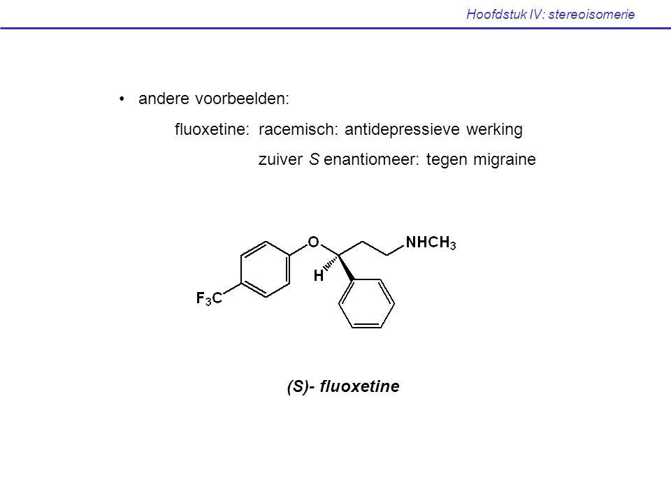 Hoofdstuk IV: stereoisomerie andere voorbeelden: fluoxetine: racemisch: antidepressieve werking zuiver S enantiomeer: tegen migraine (S)- fluoxetine