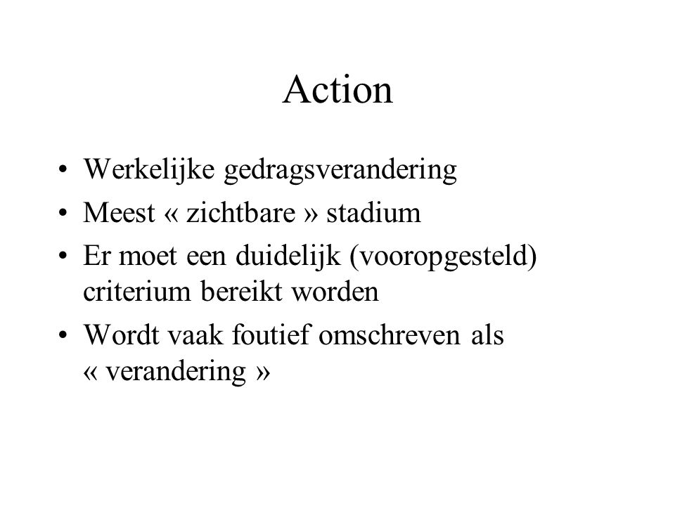 Action Werkelijke gedragsverandering Meest « zichtbare » stadium Er moet een duidelijk (vooropgesteld) criterium bereikt worden Wordt vaak foutief omschreven als « verandering »