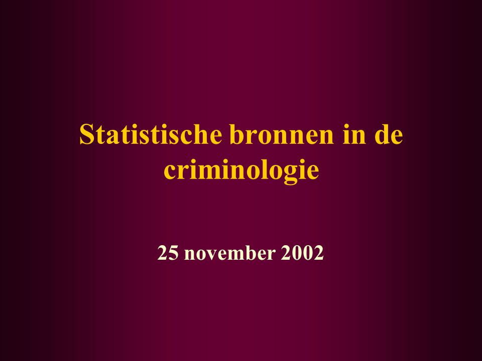 Statistische bronnen in de criminologie 25 november 2002