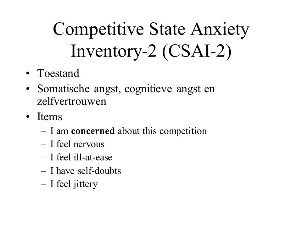 Competitive State Anxiety Inventory-2 (CSAI-2) Toestand Somatische angst, cognitieve angst en zelfvertrouwen Items –I am concerned about this competition –I feel nervous –I feel ill-at-ease –I have self-doubts –I feel jittery