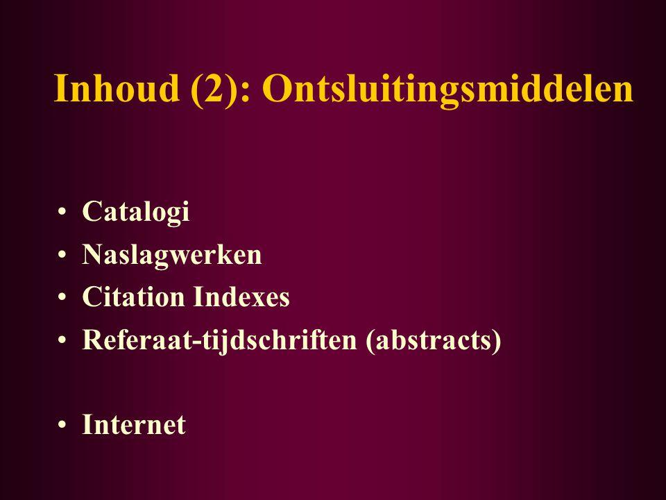 Inhoud (2): Ontsluitingsmiddelen Catalogi Naslagwerken Citation Indexes Referaat-tijdschriften (abstracts) Internet