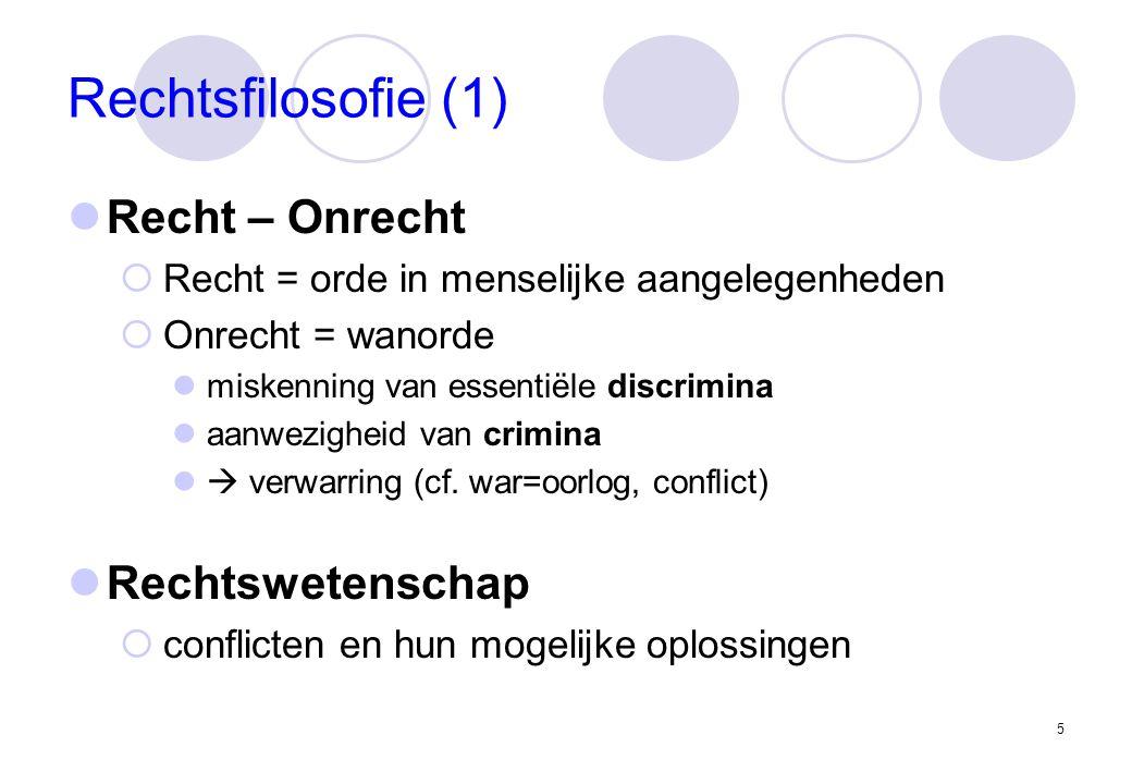 5 Rechtsfilosofie (1) Recht – Onrecht  Recht = orde in menselijke aangelegenheden  Onrecht = wanorde miskenning van essentiële discrimina aanwezigheid van crimina  verwarring (cf.