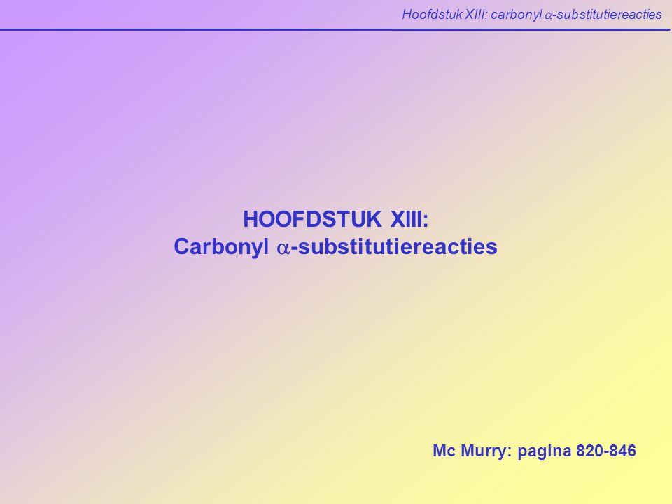 Hoofdstuk XIII: carbonyl  -substitutiereacties HOOFDSTUK XIII: Carbonyl  -substitutiereacties Mc Murry: pagina 820-846