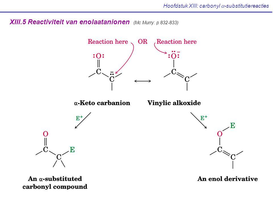 Hoofdstuk XIII: carbonyl  -substitutiereacties XIII.5 Reactiviteit van enolaatanionen (Mc Murry: p 832-833)