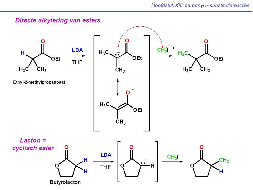 Hoofdstuk XIII: carbonyl  -substitutiereacties Directe alkylering van esters Ethyl-2-methylpropanoaat Lacton = cyclisch ester Butyrolacton