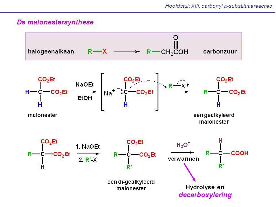Hoofdstuk XIII: carbonyl  -substitutiereacties De malonestersynthese halogeenalkaancarbonzuur malonestereen gealkyleerd malonester een di-gealkyleerd