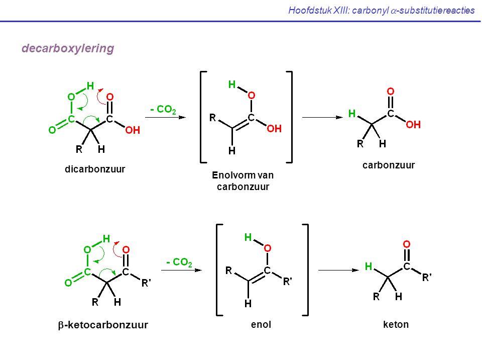 Hoofdstuk XIII: carbonyl  -substitutiereacties decarboxylering carbonzuur Enolvorm van carbonzuur dicarbonzuur  -ketocarbonzuur enolketon