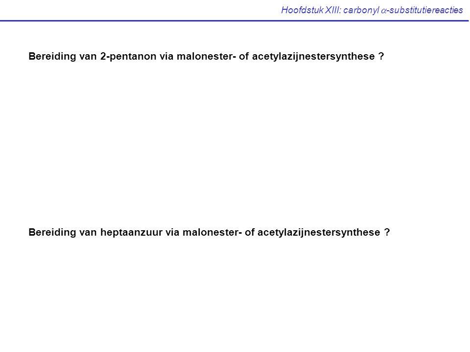 Hoofdstuk XIII: carbonyl  -substitutiereacties Bereiding van 2-pentanon via malonester- of acetylazijnestersynthese ? Bereiding van heptaanzuur via m