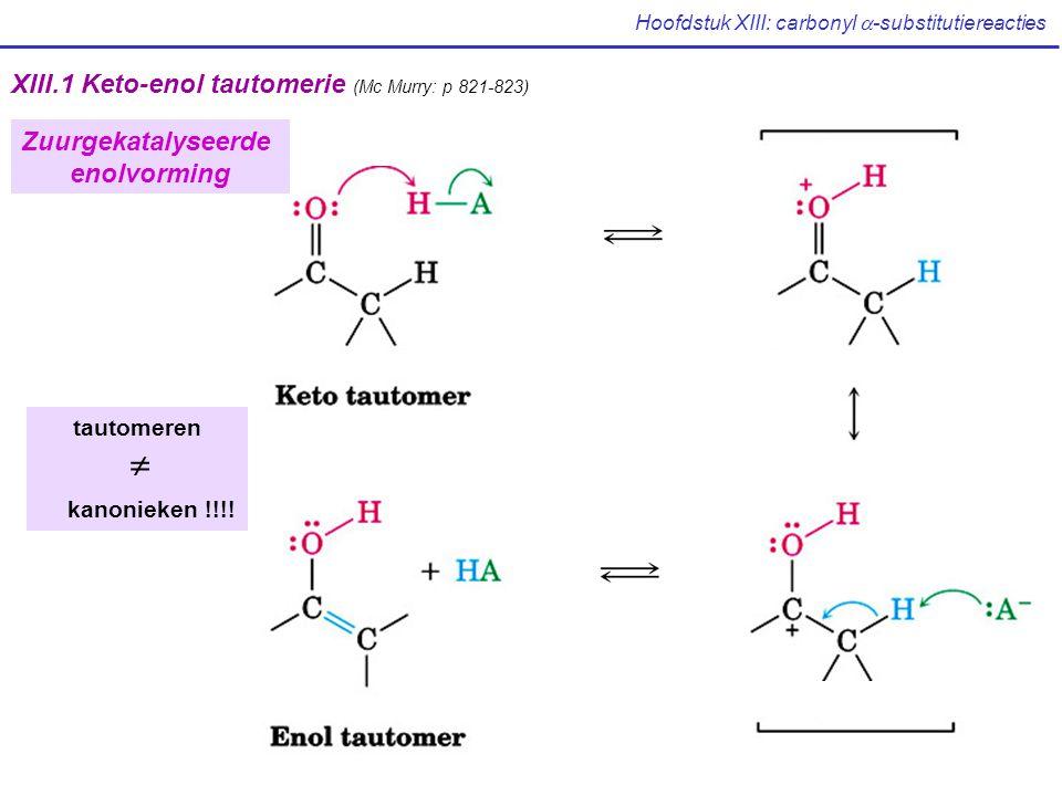 Hoofdstuk XIII: carbonyl  -substitutiereacties XIII.1 Keto-enol tautomerie (Mc Murry: p 821-823) tautomeren  kanonieken !!!! Zuurgekatalyseerde enol