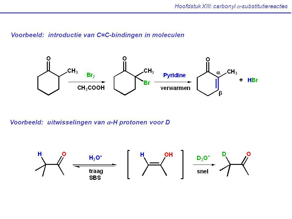 Hoofdstuk XIII: carbonyl  -substitutiereacties Voorbeeld: introductie van C=C-bindingen in moleculen Voorbeeld: uitwisselingen van  -H protonen voor
