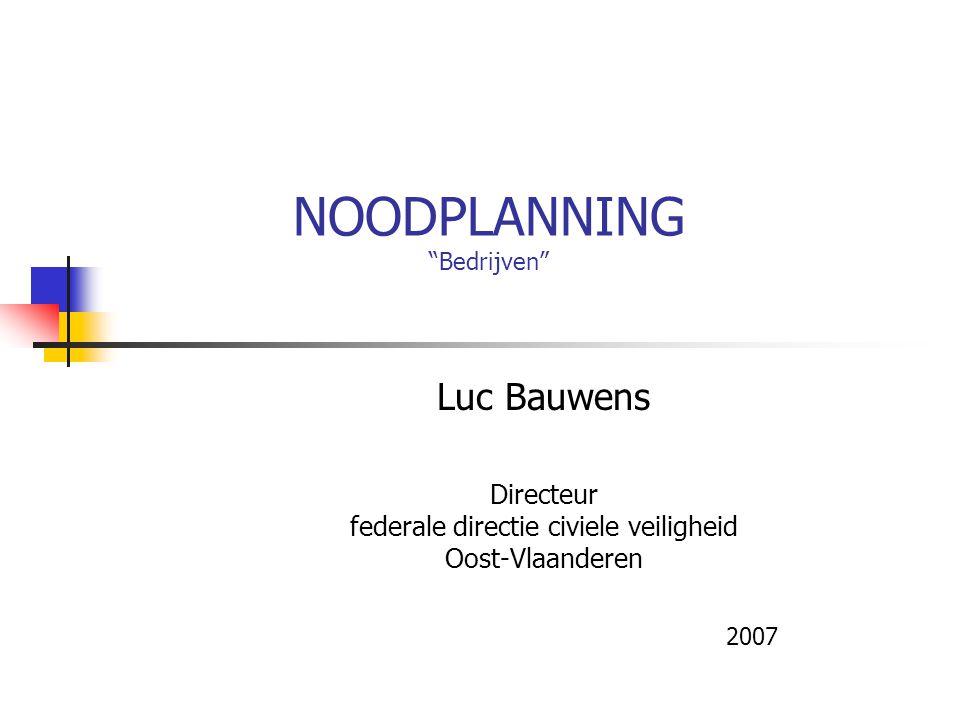 """NOODPLANNING """"Bedrijven"""" Luc Bauwens Directeur federale directie civiele veiligheid Oost-Vlaanderen 2007"""