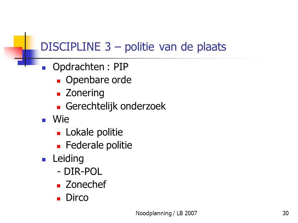 Noodplanning / LB 200730 DISCIPLINE 3 – politie van de plaats Opdrachten : PIP Openbare orde Zonering Gerechtelijk onderzoek Wie Lokale politie Federa