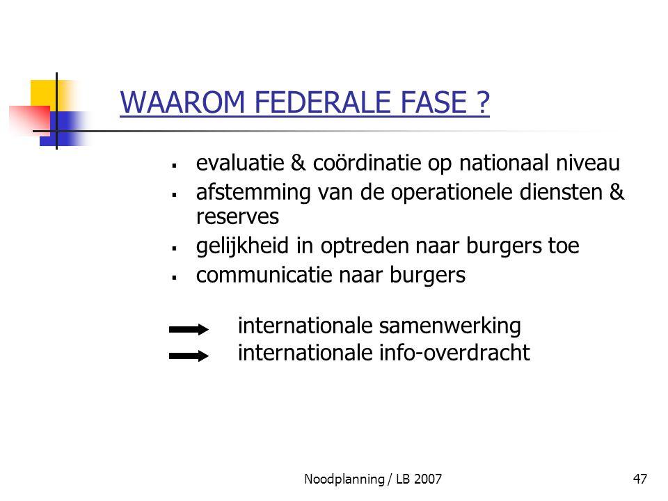 Noodplanning / LB 200747 WAAROM FEDERALE FASE ?  evaluatie & coördinatie op nationaal niveau  afstemming van de operationele diensten & reserves  g