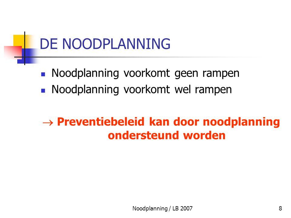 Noodplanning / LB 20078 DE NOODPLANNING Noodplanning voorkomt geen rampen Noodplanning voorkomt wel rampen  Preventiebeleid kan door noodplanning ond