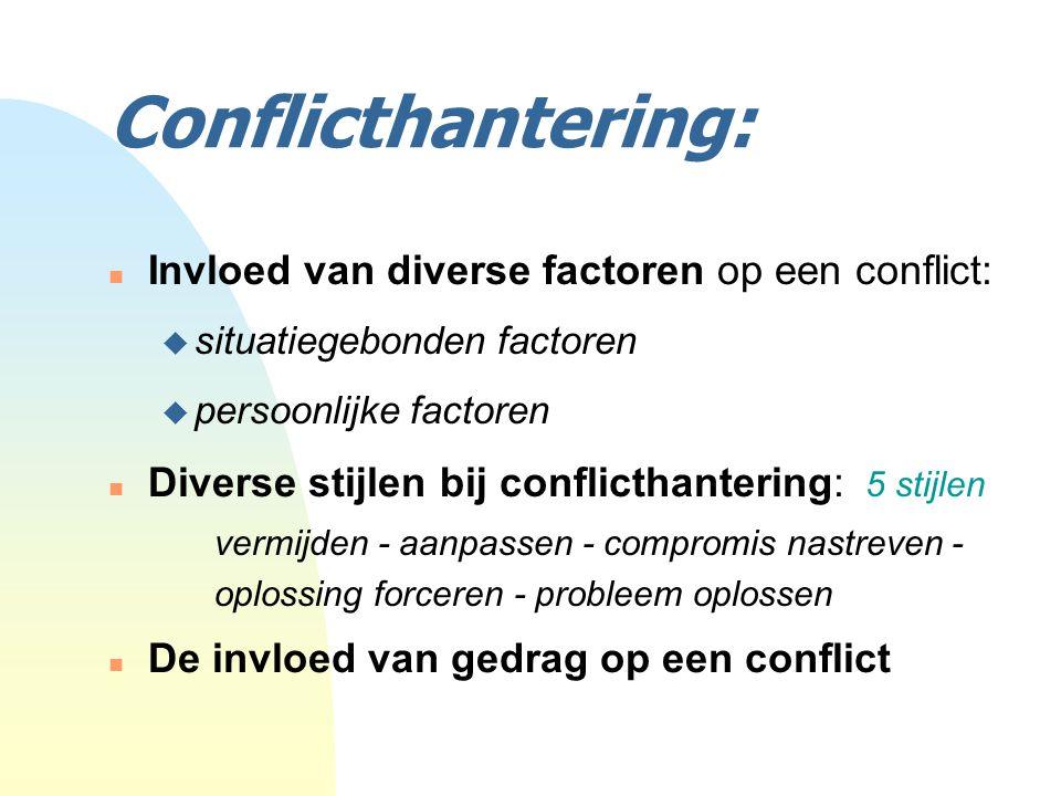Conflicthantering: n Invloed van diverse factoren op een conflict: u situatiegebonden factoren u persoonlijke factoren n Diverse stijlen bij conflicthantering: 5 stijlen vermijden - aanpassen - compromis nastreven - oplossing forceren - probleem oplossen n De invloed van gedrag op een conflict