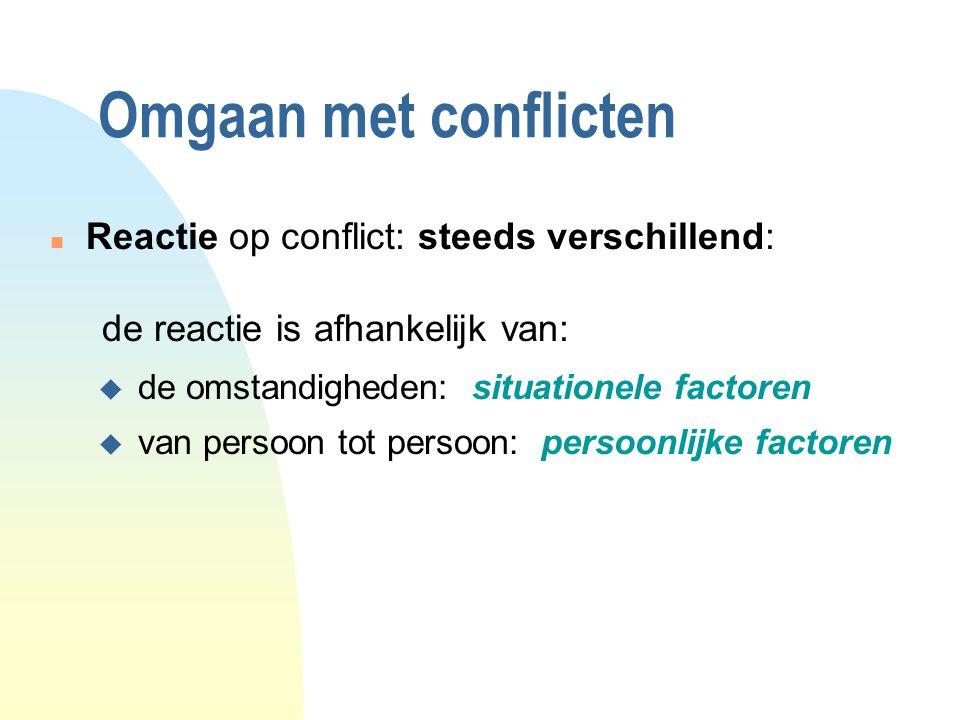 Omgaan met conflicten n Reactie op conflict: steeds verschillend: de reactie is afhankelijk van: u de omstandigheden: situationele factoren u van persoon tot persoon: persoonlijke factoren