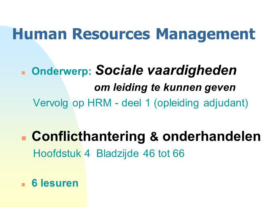 Human Resources Management n Onderwerp: Sociale vaardigheden om leiding te kunnen geven Vervolg op HRM - deel 1 (opleiding adjudant) n Conflicthantering & onderhandelen Hoofdstuk 4 Bladzijde 46 tot 66 n 6 lesuren