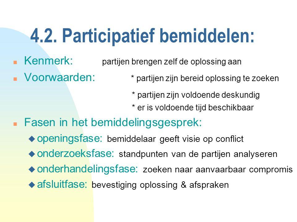 4.2. Participatief bemiddelen: n Kenmerk: partijen brengen zelf de oplossing aan n Voorwaarden: * partijen zijn bereid oplossing te zoeken * partijen