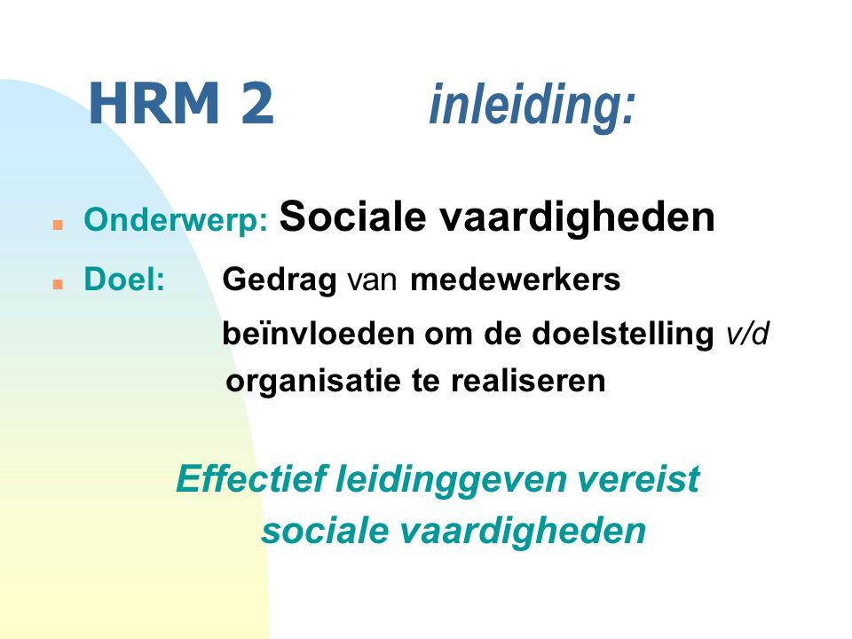 HRM 2 inleiding: n Onderwerp: Sociale vaardigheden n Doel: Gedrag van medewerkers beïnvloeden om de doelstelling v/d organisatie te realiseren Effectief leidinggeven vereist sociale vaardigheden