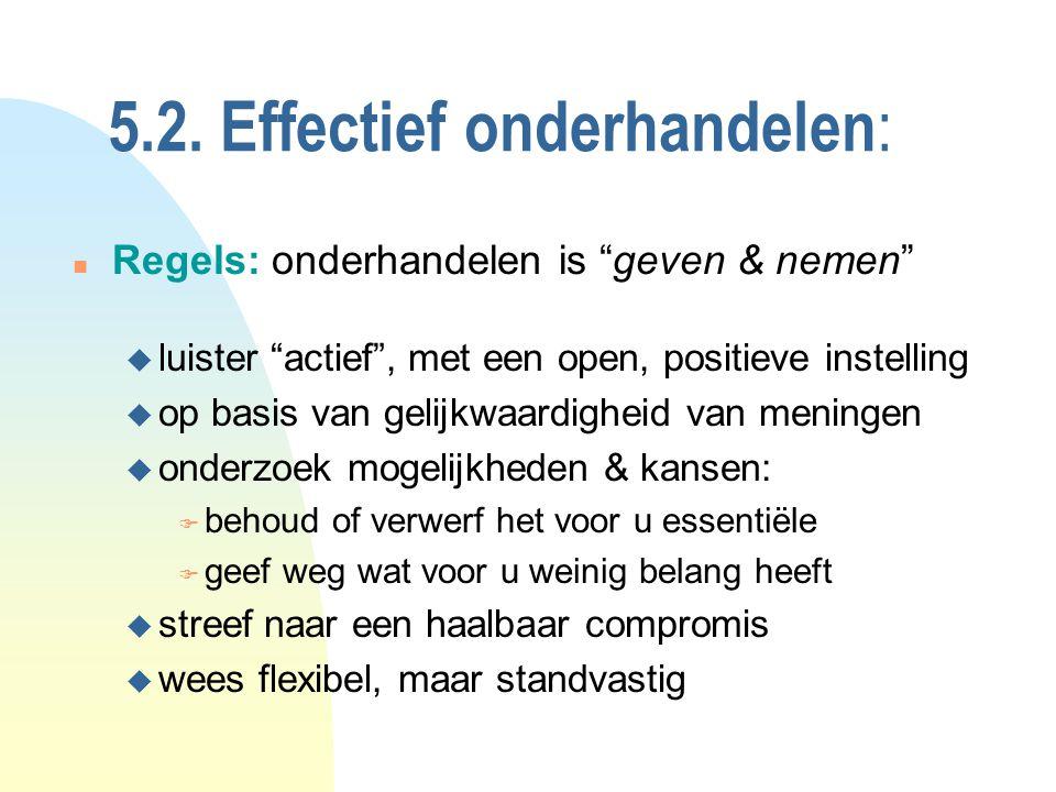 """5.2. Effectief onderhandelen : n Regels: onderhandelen is """"geven & nemen"""" u luister """"actief"""", met een open, positieve instelling u op basis van gelijk"""
