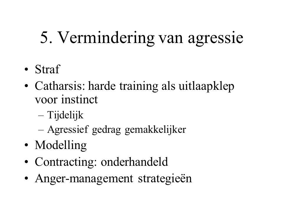 5. Vermindering van agressie Straf Catharsis: harde training als uitlaapklep voor instinct –Tijdelijk –Agressief gedrag gemakkelijker Modelling Contra