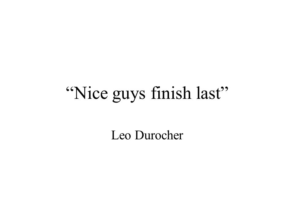 """Nice guys finish last"" Leo Durocher"