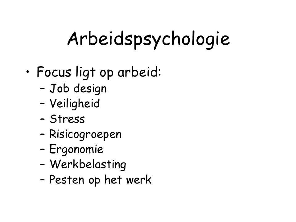 Arbeidspsychologie Focus ligt op arbeid: –Job design –Veiligheid –Stress –Risicogroepen –Ergonomie –Werkbelasting –Pesten op het werk
