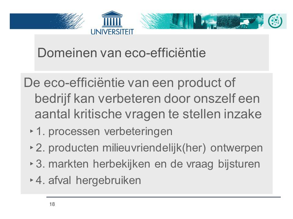 18 Domeinen van eco-efficiëntie De eco-efficiëntie van een product of bedrijf kan verbeteren door onszelf een aantal kritische vragen te stellen inzak