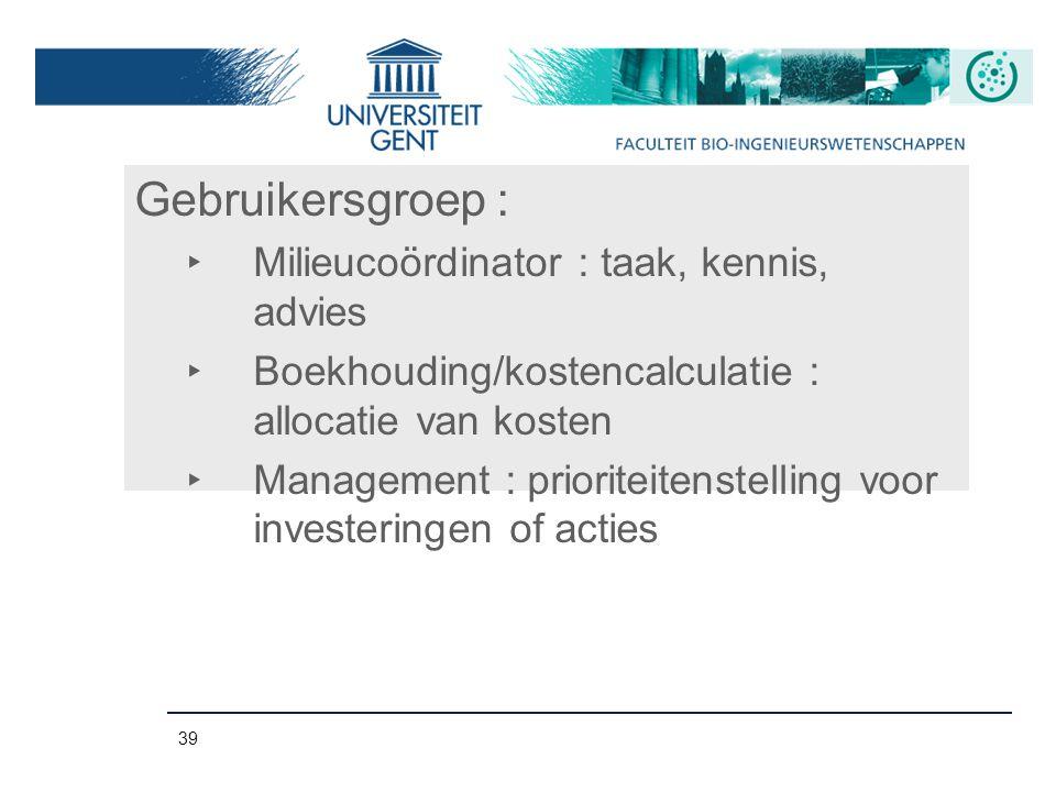 39 Gebruikersgroep : ‣ Milieucoördinator : taak, kennis, advies ‣ Boekhouding/kostencalculatie : allocatie van kosten ‣ Management : prioriteitenstell