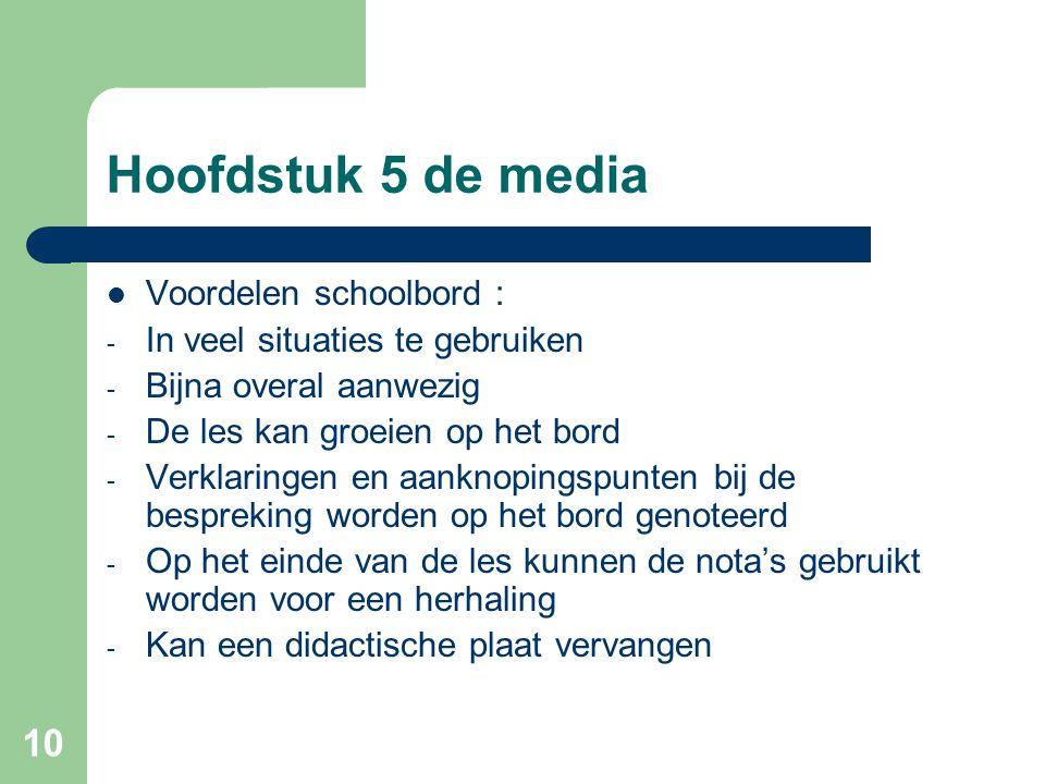 10 Hoofdstuk 5 de media Voordelen schoolbord : - In veel situaties te gebruiken - Bijna overal aanwezig - De les kan groeien op het bord - Verklaringe
