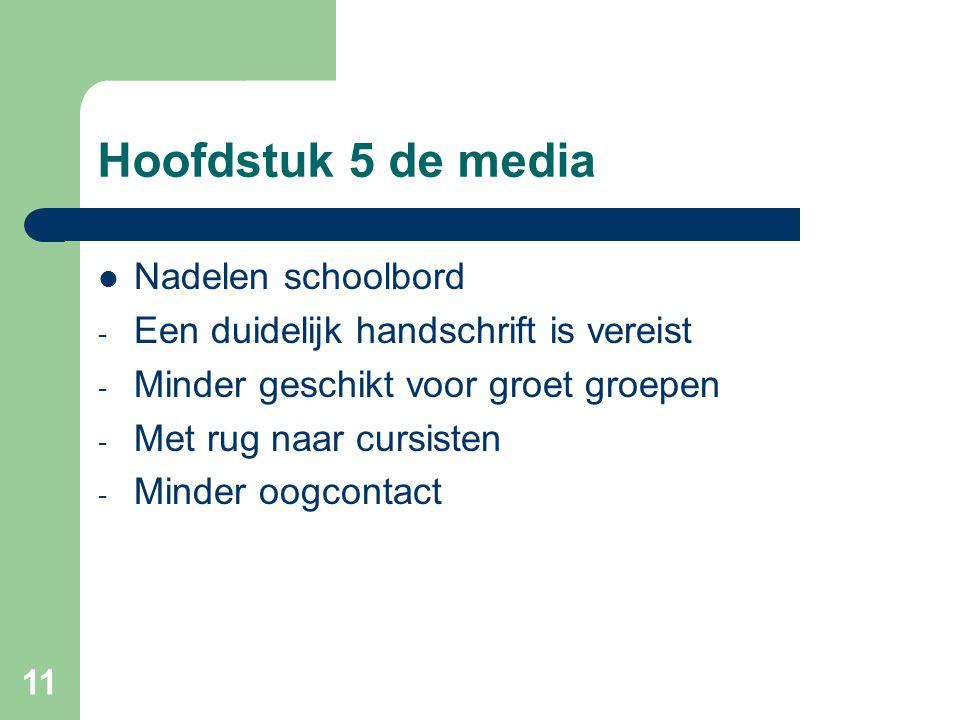 11 Hoofdstuk 5 de media Nadelen schoolbord - Een duidelijk handschrift is vereist - Minder geschikt voor groet groepen - Met rug naar cursisten - Mind