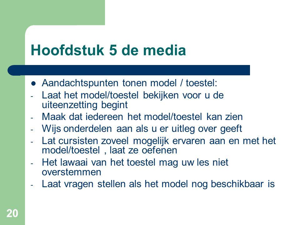 20 Hoofdstuk 5 de media Aandachtspunten tonen model / toestel: - Laat het model/toestel bekijken voor u de uiteenzetting begint - Maak dat iedereen he