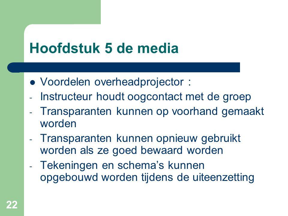 22 Hoofdstuk 5 de media Voordelen overheadprojector : - Instructeur houdt oogcontact met de groep - Transparanten kunnen op voorhand gemaakt worden -