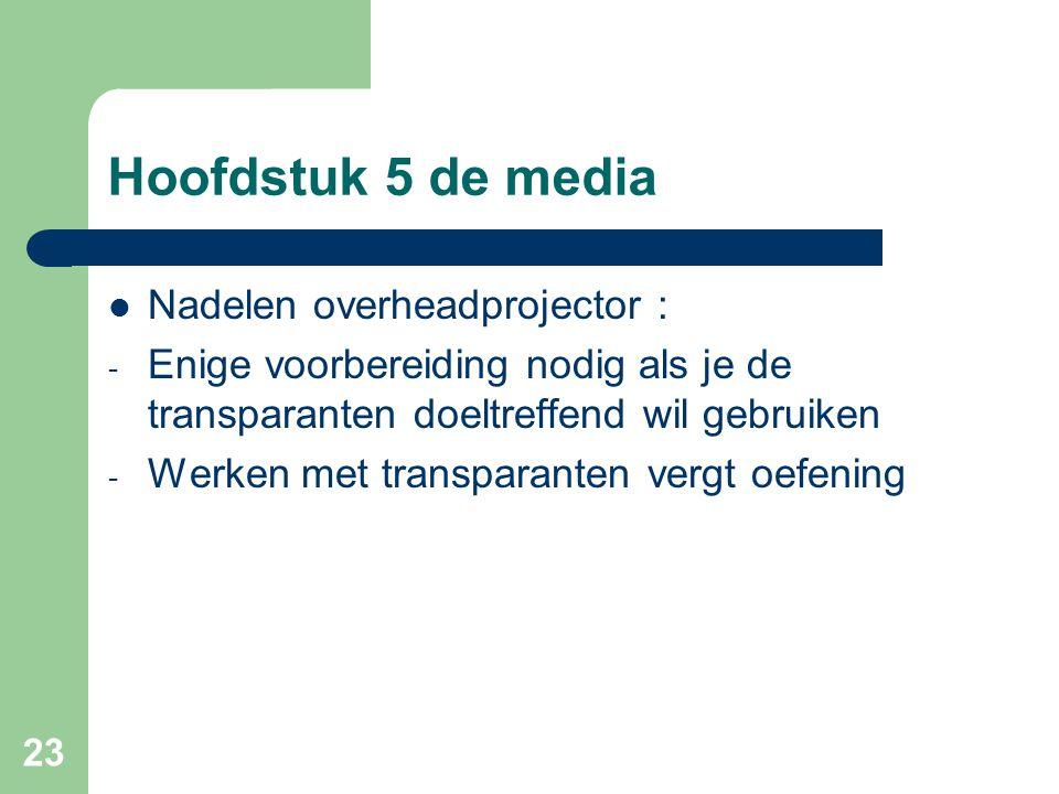 23 Hoofdstuk 5 de media Nadelen overheadprojector : - Enige voorbereiding nodig als je de transparanten doeltreffend wil gebruiken - Werken met transp