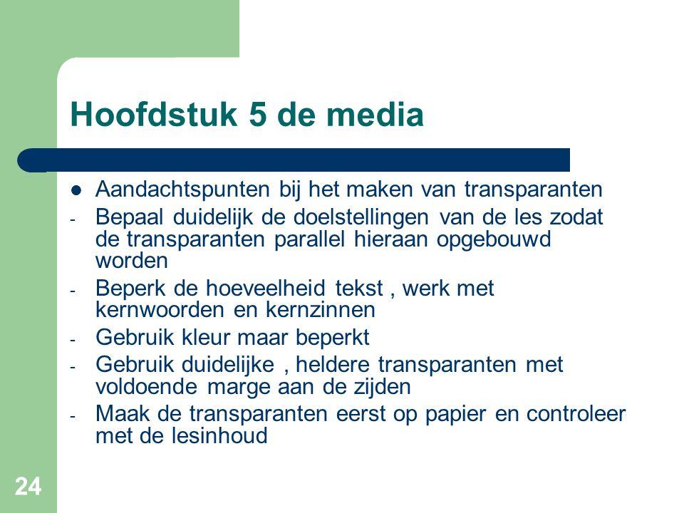 24 Hoofdstuk 5 de media Aandachtspunten bij het maken van transparanten - Bepaal duidelijk de doelstellingen van de les zodat de transparanten paralle