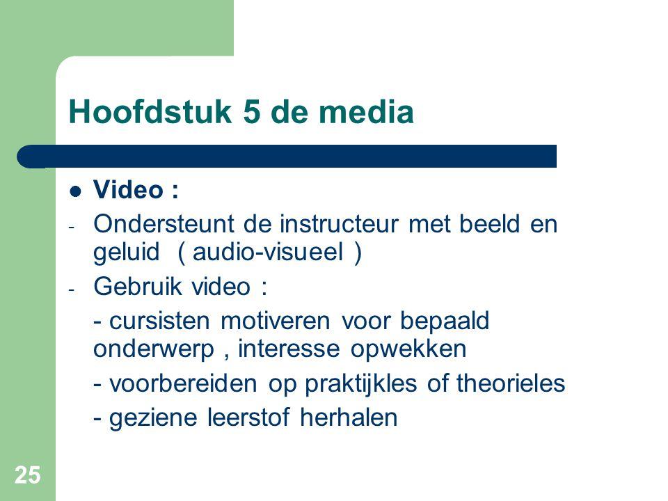 25 Hoofdstuk 5 de media Video : - Ondersteunt de instructeur met beeld en geluid ( audio-visueel ) - Gebruik video : - cursisten motiveren voor bepaal