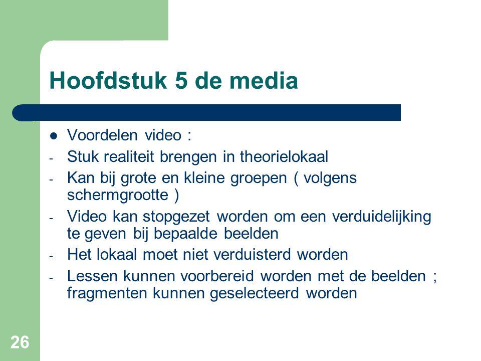 26 Hoofdstuk 5 de media Voordelen video : - Stuk realiteit brengen in theorielokaal - Kan bij grote en kleine groepen ( volgens schermgrootte ) - Vide