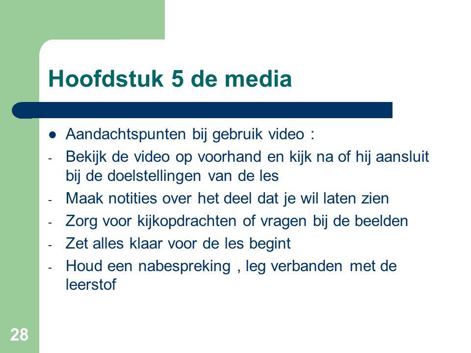 28 Hoofdstuk 5 de media Aandachtspunten bij gebruik video : - Bekijk de video op voorhand en kijk na of hij aansluit bij de doelstellingen van de les