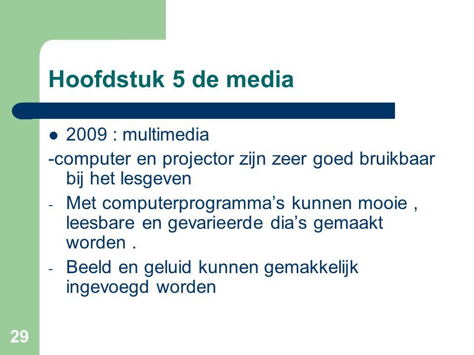 29 Hoofdstuk 5 de media 2009 : multimedia -computer en projector zijn zeer goed bruikbaar bij het lesgeven - Met computerprogramma's kunnen mooie, lee