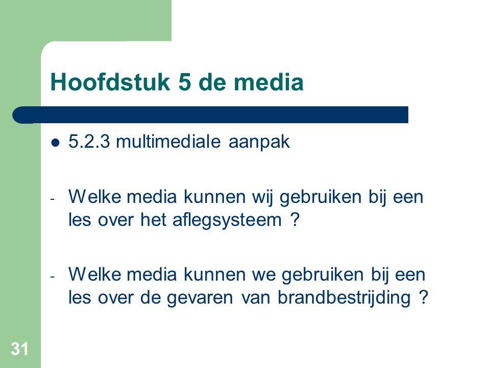 31 Hoofdstuk 5 de media 5.2.3 multimediale aanpak - Welke media kunnen wij gebruiken bij een les over het aflegsysteem ? - Welke media kunnen we gebru