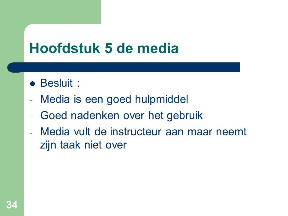 34 Hoofdstuk 5 de media Besluit : - Media is een goed hulpmiddel - Goed nadenken over het gebruik - Media vult de instructeur aan maar neemt zijn taak