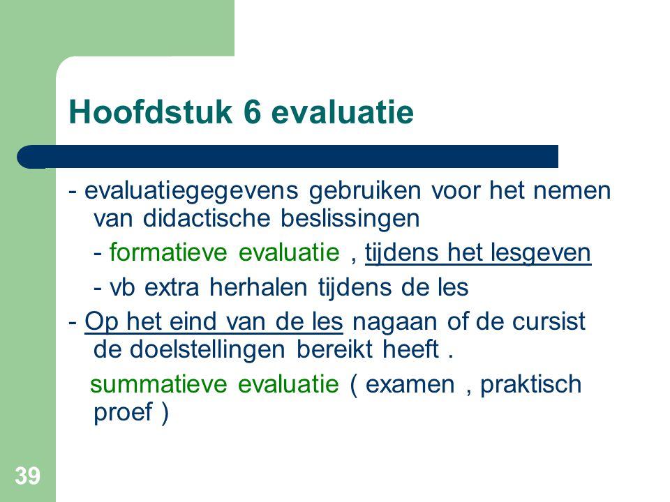 39 Hoofdstuk 6 evaluatie - evaluatiegegevens gebruiken voor het nemen van didactische beslissingen - formatieve evaluatie, tijdens het lesgeven - vb e