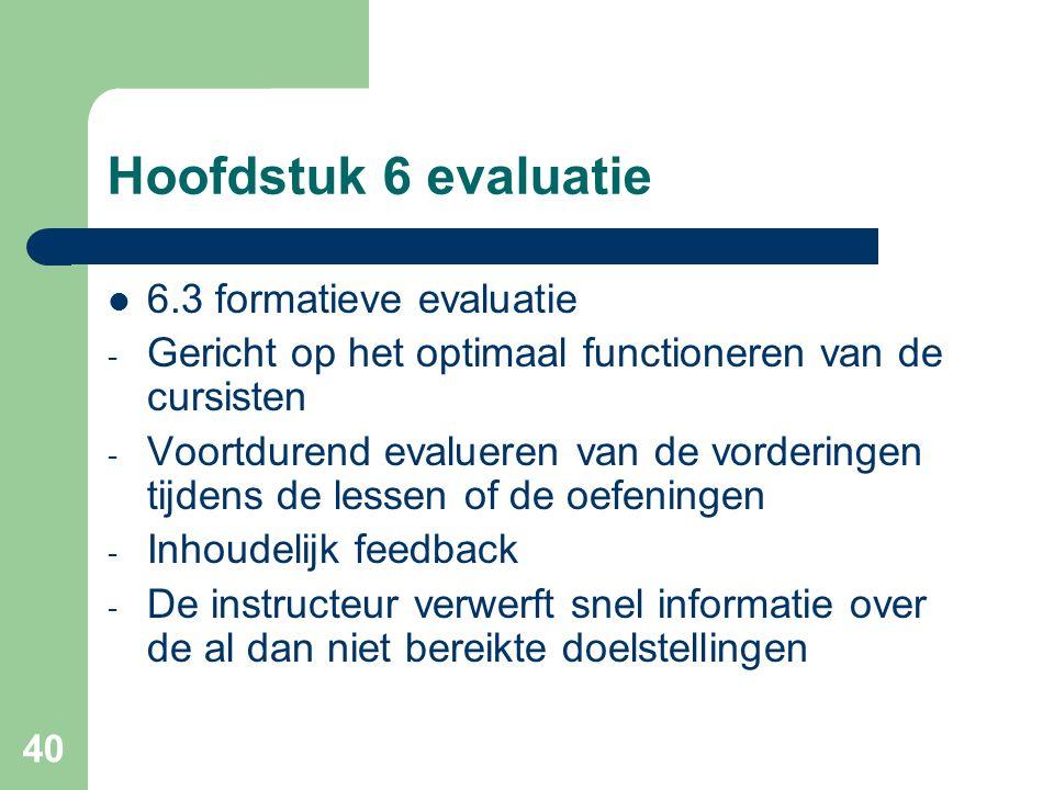 40 Hoofdstuk 6 evaluatie 6.3 formatieve evaluatie - Gericht op het optimaal functioneren van de cursisten - Voortdurend evalueren van de vorderingen t