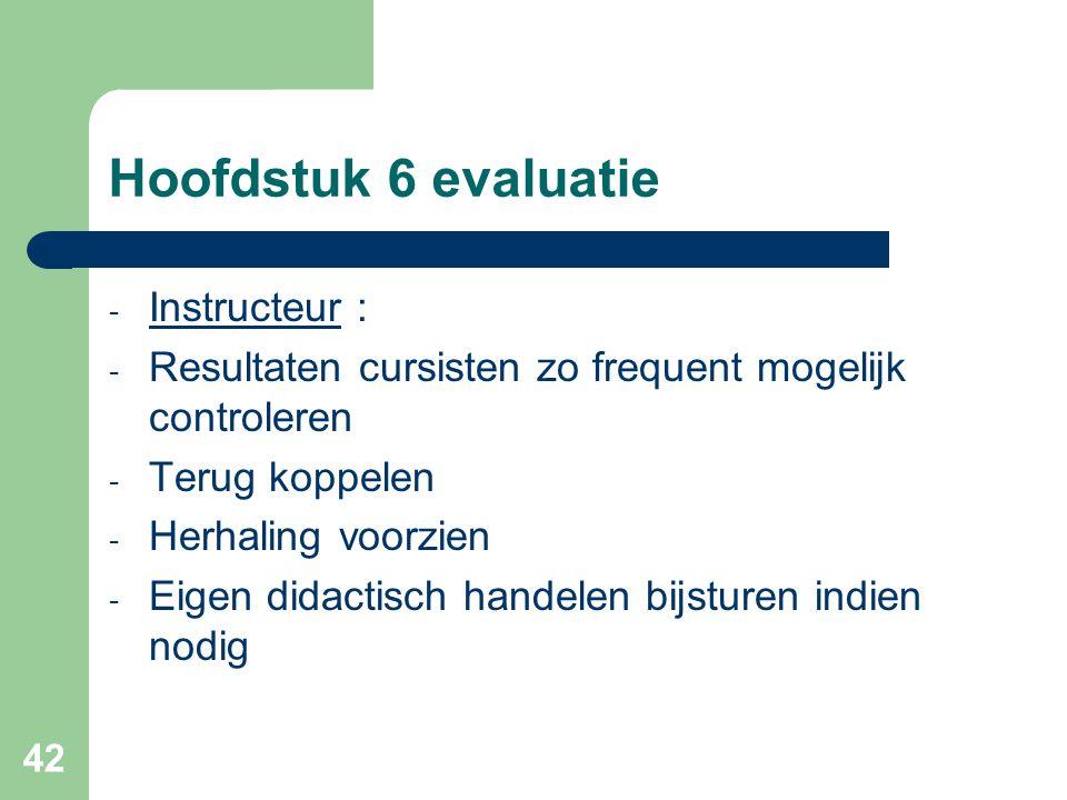 42 Hoofdstuk 6 evaluatie - Instructeur : - Resultaten cursisten zo frequent mogelijk controleren - Terug koppelen - Herhaling voorzien - Eigen didacti