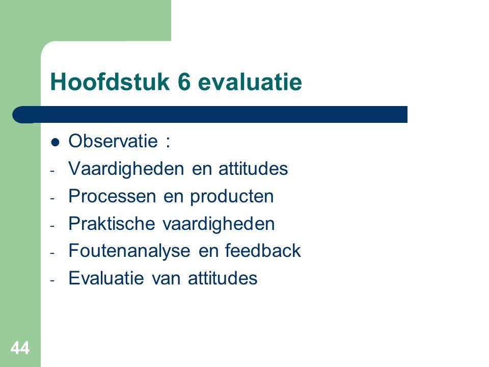 44 Hoofdstuk 6 evaluatie Observatie : - Vaardigheden en attitudes - Processen en producten - Praktische vaardigheden - Foutenanalyse en feedback - Eva
