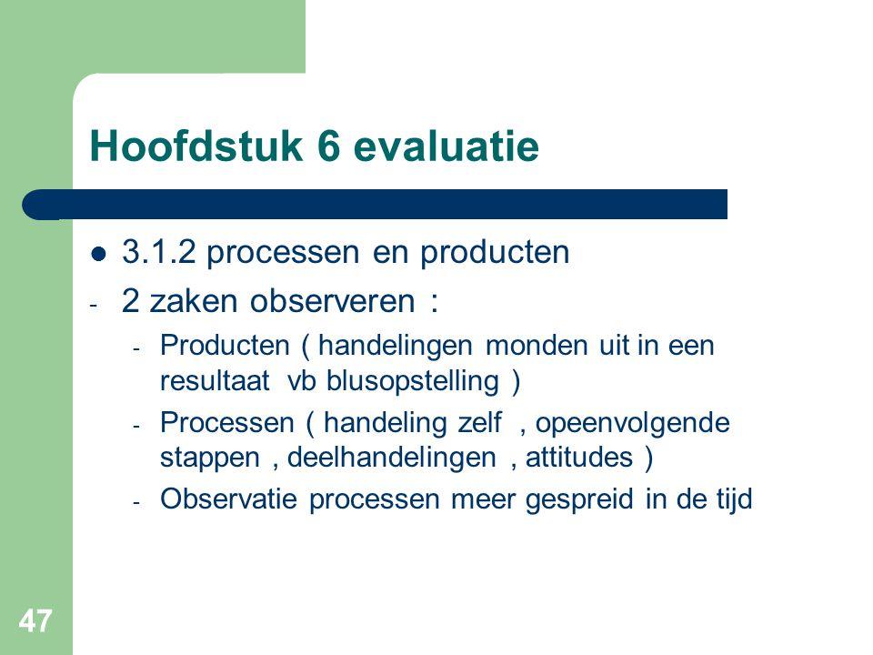47 Hoofdstuk 6 evaluatie 3.1.2 processen en producten - 2 zaken observeren : - Producten ( handelingen monden uit in een resultaat vb blusopstelling )