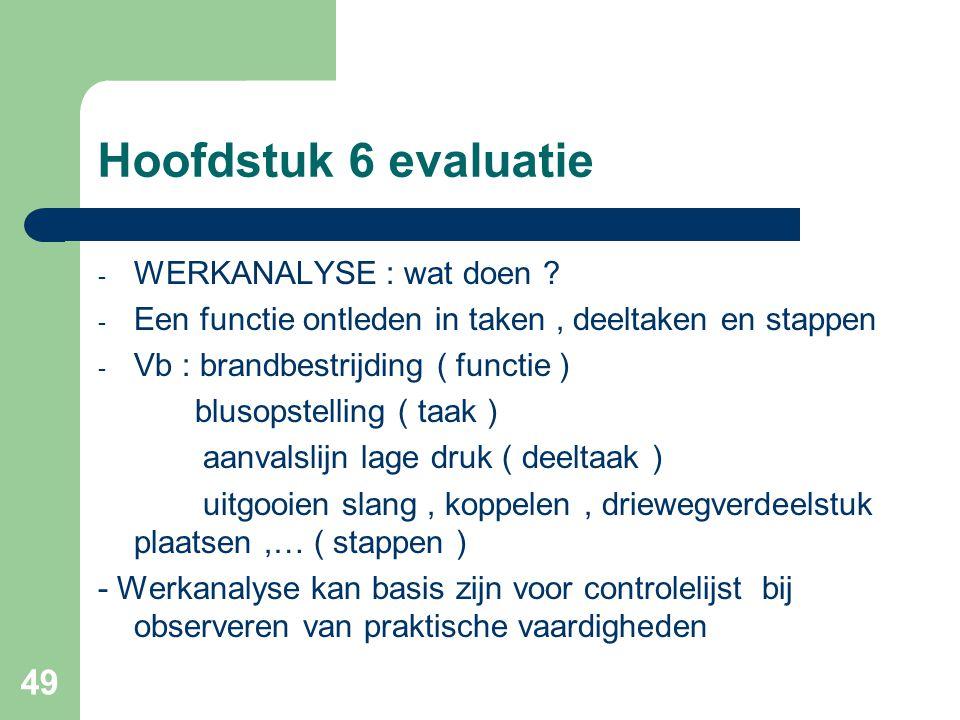 49 Hoofdstuk 6 evaluatie - WERKANALYSE : wat doen ? - Een functie ontleden in taken, deeltaken en stappen - Vb : brandbestrijding ( functie ) blusopst