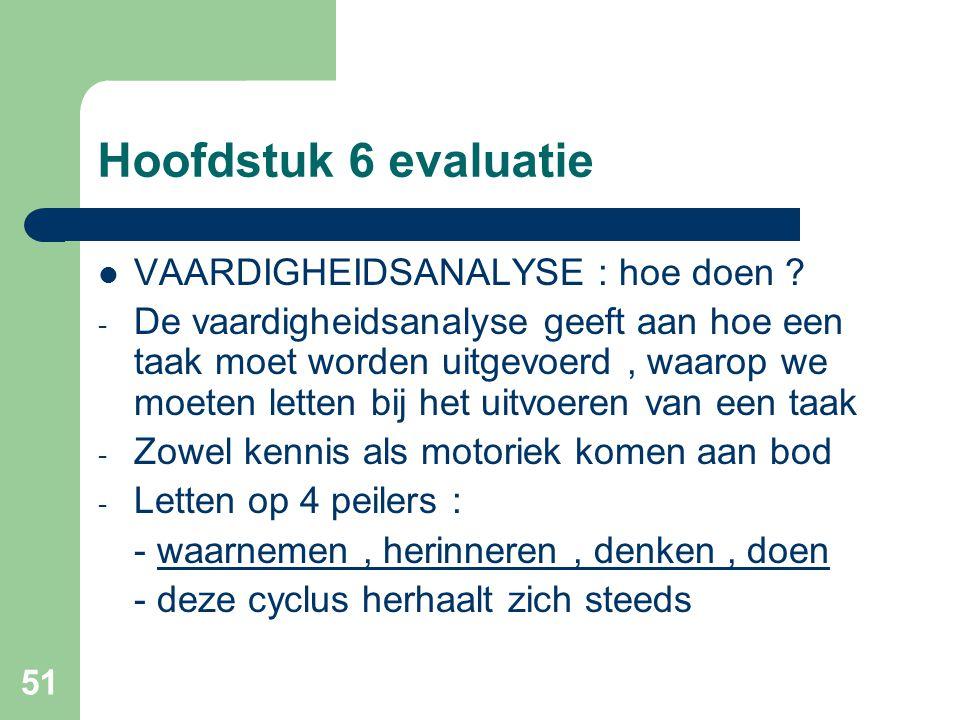 51 Hoofdstuk 6 evaluatie VAARDIGHEIDSANALYSE : hoe doen ? - De vaardigheidsanalyse geeft aan hoe een taak moet worden uitgevoerd, waarop we moeten let