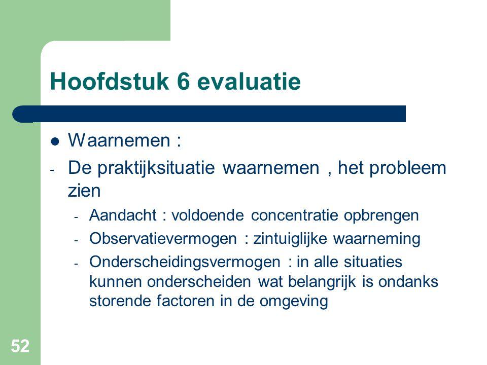 52 Hoofdstuk 6 evaluatie Waarnemen : - De praktijksituatie waarnemen, het probleem zien - Aandacht : voldoende concentratie opbrengen - Observatieverm